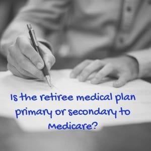 Is the retiree medical plan primary or secondary to Medicare?